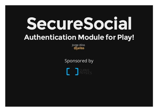SecureSocialAuthenticationModuleforPlay!              Jorge Aliss               @jaliss           Sponsored by