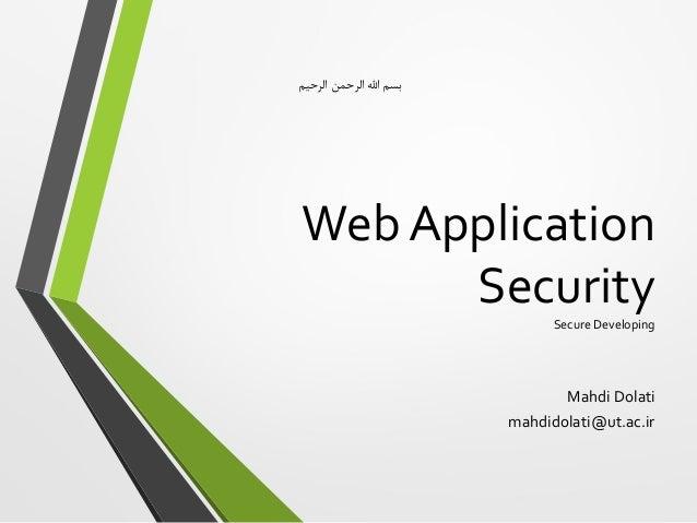Web Application SecuritySecure Developing Mahdi Dolati mahdidolati@ut.ac.ir الرحیم الرحمن اهلل بسم