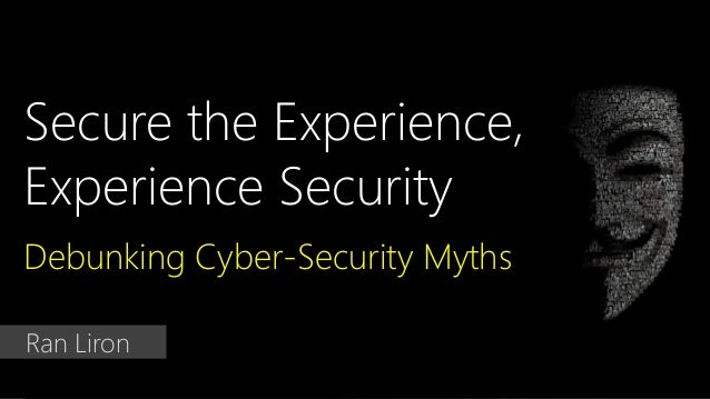 Secure the Experience, Experience Security Debunking Cyber-Security Myths Ran Liron