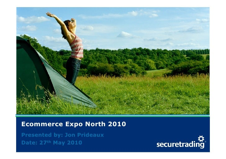 Ecommerce Expo North 2010   Presented by: Jon Prideaux   Date: 27th May 2010 www.securetrading.com | sales@securetrading.c...