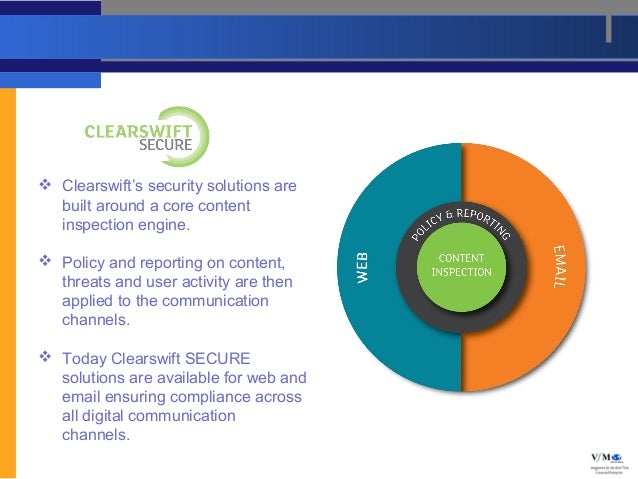  Clearswift's security solutions are  built around a core content  inspection engine. Policy and reporting on content,  ...