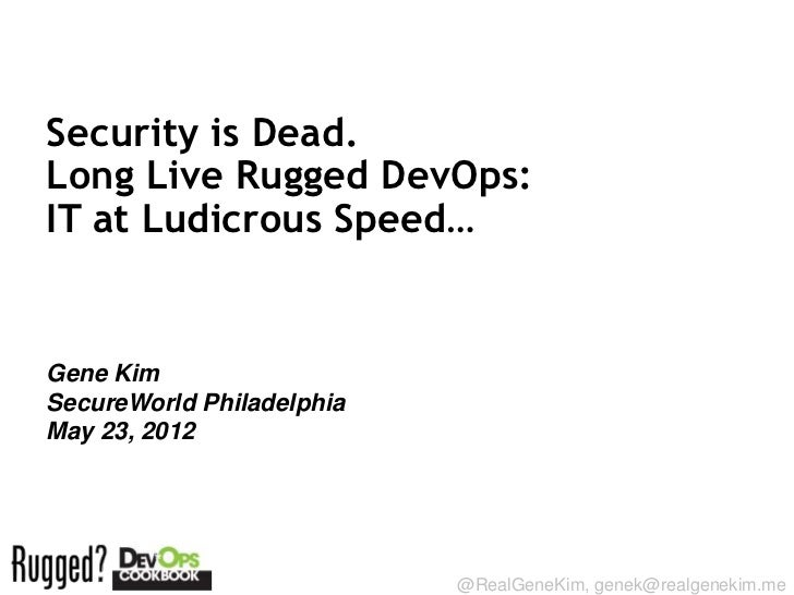 Security is Dead.Long Live Rugged DevOps:IT at Ludicrous Speed…Gene KimSecureWorld PhiladelphiaMay 23, 2012Session ID:    ...