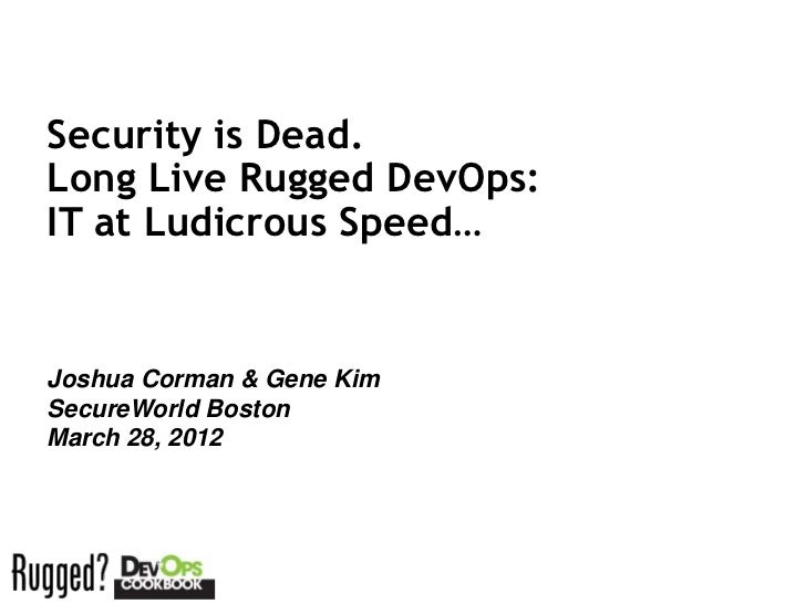 Security is Dead.Long Live Rugged DevOps:IT at Ludicrous Speed…Joshua Corman & Gene KimSecureWorld BostonMarch 28, 2012Ses...