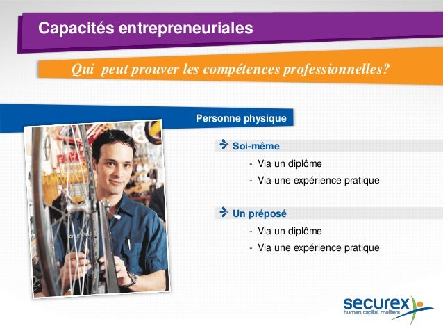 Capacités entrepreneuriales  Personne morale Travailleur en charge de la direction technique  -Via un diplôme ou une expér...