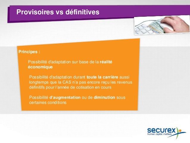 Provisoires vs définitives  La régularisation  Dès que la CAS a connaissance des revenus définitifs pour l'année N, elle p...