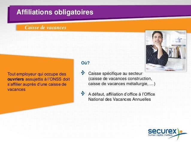 Affiliations obligatoires  Caisse de vacances  Financement par : Les cotisations ONSS patronales Une retenue de 1 % sur le...