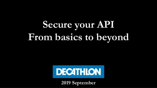 Secure your API From basics to beyond 2019 September
