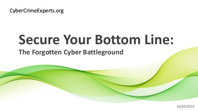 Secure Your Bottom Line: The Forgotten Cyber Battleground 10/20/2019 CyberCrimeExperts.org