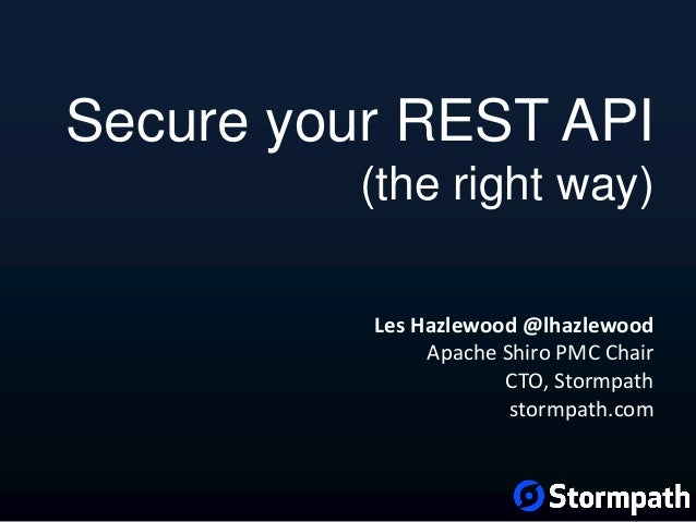 Les Hazlewood @lhazlewood Apache Shiro PMC Chair CTO, Stormpath stormpath.com Secure your REST API (the right way)