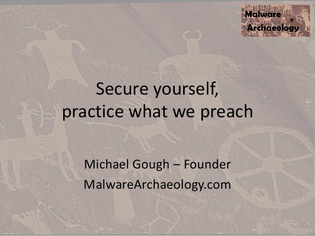 Secure yourself, practice what we preach Michael Gough – Founder MalwareArchaeology.com