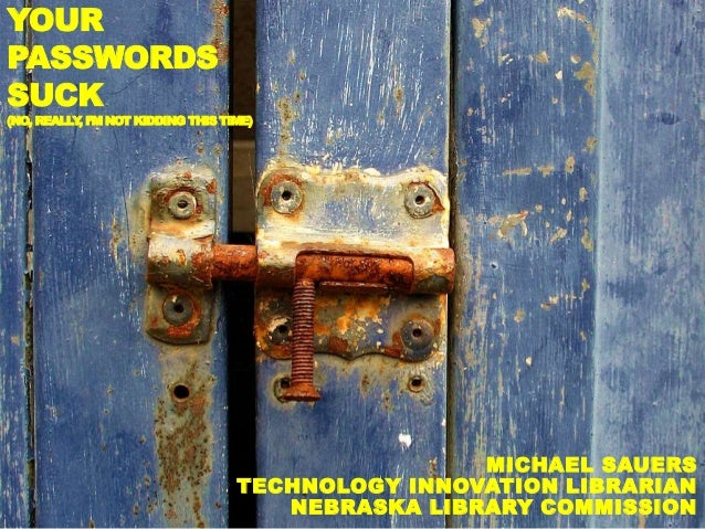 YOUR  PASSWORDS  SUCK  (NO, REALLY, I'M NOT KIDDING THIS TIME)  MICHAEL SAUERS  TECHNOLOGY INNOVATION LIBRARIAN  NEBRASKA ...