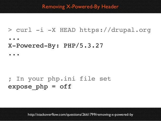 Removing X-Powered-By Header  > curl -i -X HEAD https://drupal.org ... X-Powered-By: PHP/5.3.27 ...  ; In your php.ini fil...