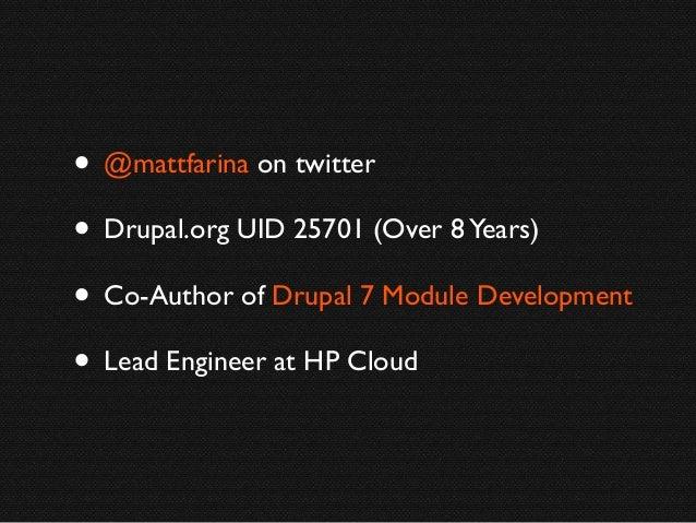 • @mattfarina on twitter • Drupal.org UID 25701 (Over 8 Years) • Co-Author of Drupal 7 Module Development • Lead Engineer ...