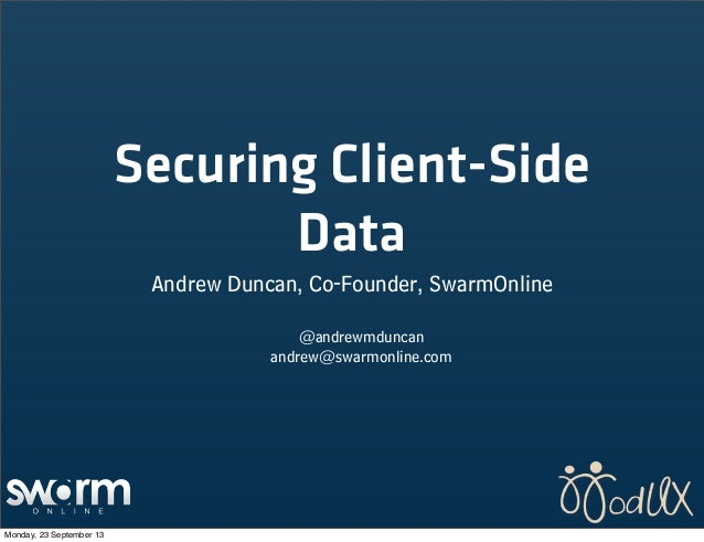 Securing Client-Side Data Andrew Duncan, Co-Founder, SwarmOnline @andrewmduncan andrew@swarmonline.com Monday, 23 Septembe...