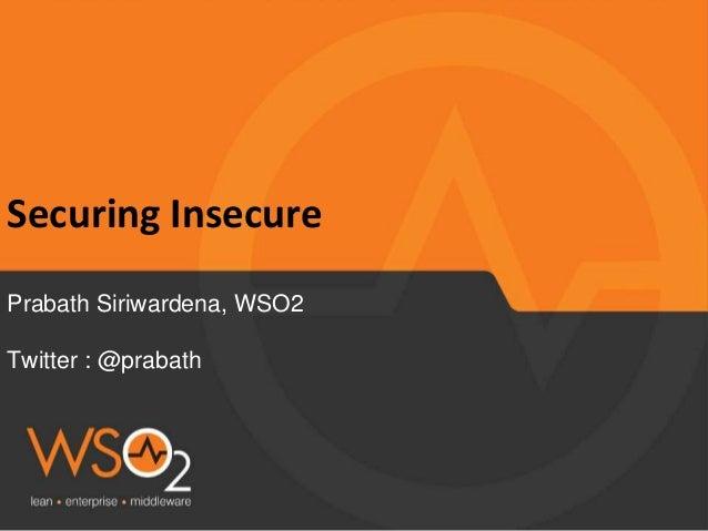 Securing Insecure Prabath Siriwardena, WSO2 Twitter : @prabath