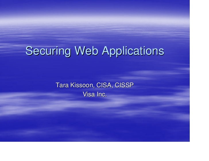 Securing Web Applications       Tara Kissoon, CISA, CISSP               Visa Inc.