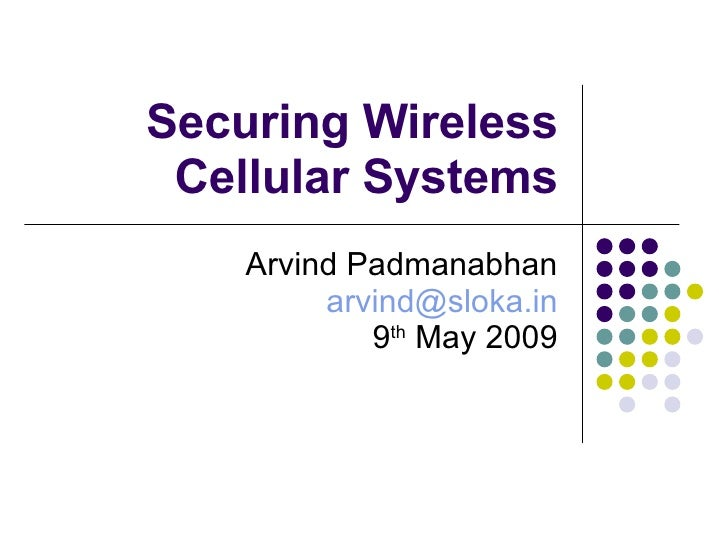 Securing Wireless Cellular Systems Arvind Padmanabhan [email_address] 9 th  May 2009