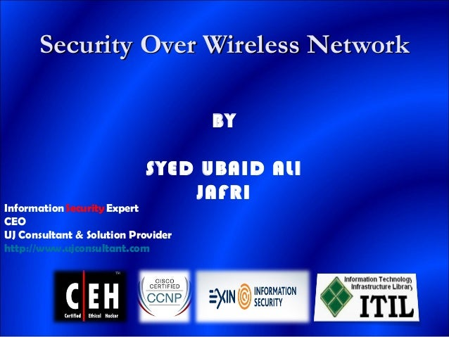 Security Over Wireless NetworkSecurity Over Wireless Network BY SYED UBAID ALI JAFRI Information Security Expert CEO UJ Co...