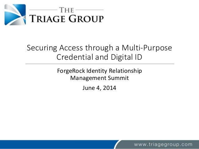 Securing Access through a Multi-Purpose Credential and Digital ID ForgeRock Identity Relationship Management Summit June 4...