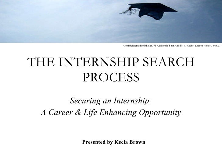 THE INTERNSHIP SEARCH PROCESS Securing an Internship: A Career & Life Enhancing Opportunity Presented by Kecia Brown Comme...