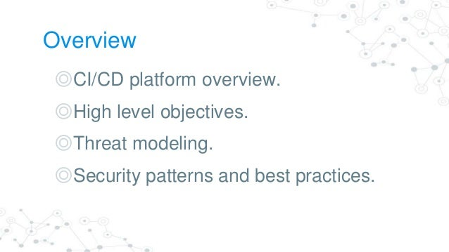 Overview ◎CI/CD platform overview. ◎High level objectives. ◎Threat modeling. ◎Security patterns and best practices.