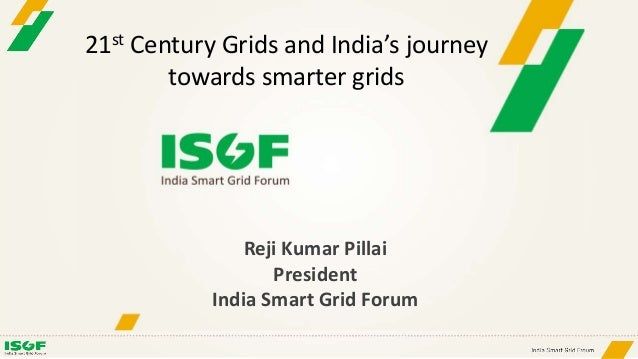 Reji Kumar Pillai President India Smart Grid Forum 21st Century Grids and India's journey towards smarter grids