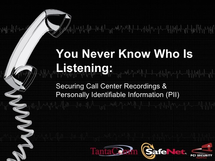 You Never Know Who Is Listening:  Securing Call Center Recordings &  Personally Identifiable Information (PII)