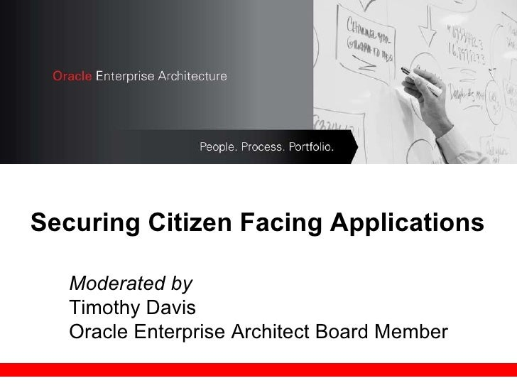Securing Citizen Facing Applications Moderated by  Timothy Davis Oracle Enterprise Architect Board Member