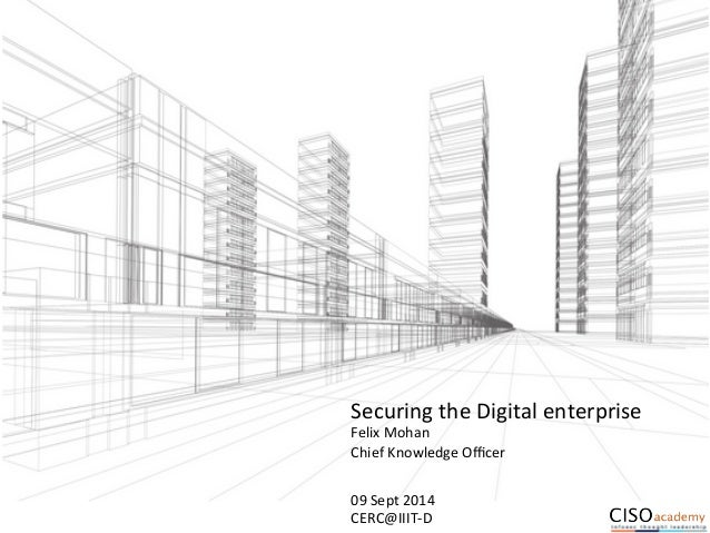 Securing  the  Digital  enterprise  Felix  Mohan  Chief  Knowledge  Officer  09  Sept  2014  CERC@IIIT-­‐D