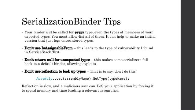 SerializationBinder Tips • Your binder will be called for every type, even the types of members of your expected types. Yo...