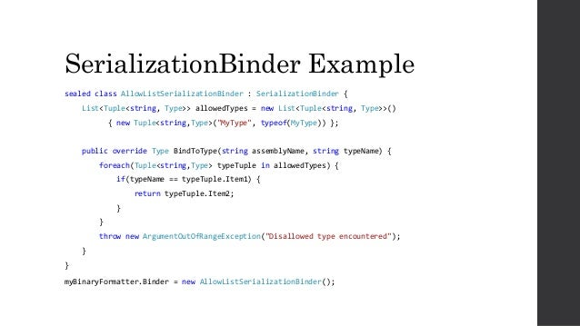 SerializationBinder Example sealed class AllowListSerializationBinder : SerializationBinder { List<Tuple<string, Type>> al...