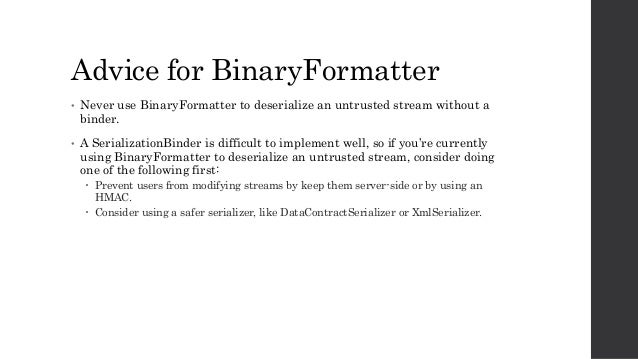Advice for BinaryFormatter • Never use BinaryFormatter to deserialize an untrusted stream without a binder. • A Serializat...
