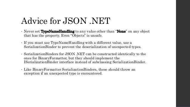 """Advice for JSON .NET • Never set TypeNameHandling to any value other than """"None"""" on any object that has the property. Even..."""