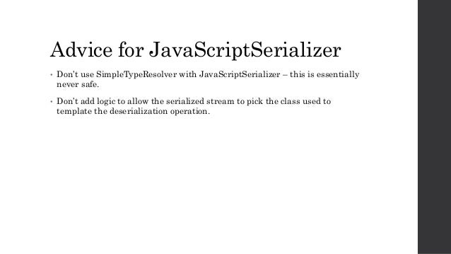 Advice for JavaScriptSerializer • Don't use SimpleTypeResolver with JavaScriptSerializer – this is essentially never safe....