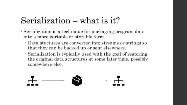 Serialization – what is it? • Serialization is a technique for packaging program data into a more portable or storable for...
