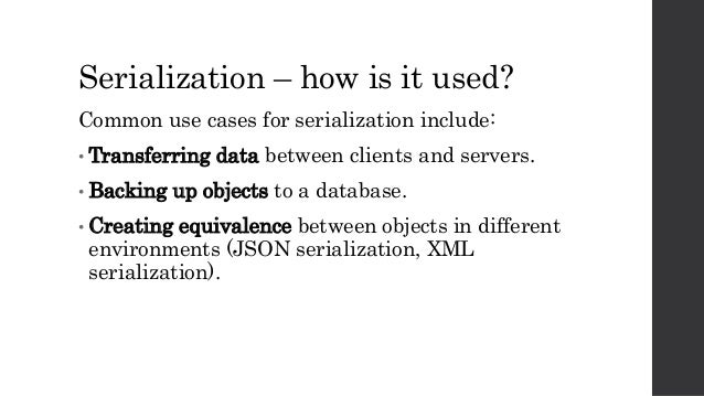 Serialization – how is it used? Common use cases for serialization include: • Transferring data between clients and server...