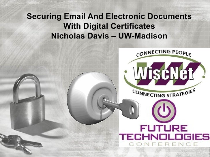 Securing Email And Electronic Documents         With Digital Certificates      Nicholas Davis – UW-Madison