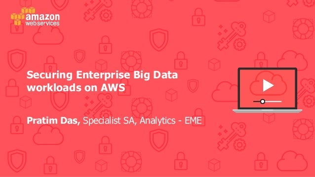 Securing Enterprise Big Data workloads on AWS Pratim Das, Specialist SA, Analytics - EME