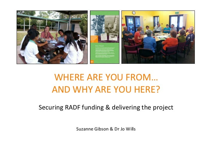 WHEREAREYOUFROM…    ANDWHYAREYOUHERE?SecuringRADFfunding&deliveringtheproject            SuzanneGibson&Dr...