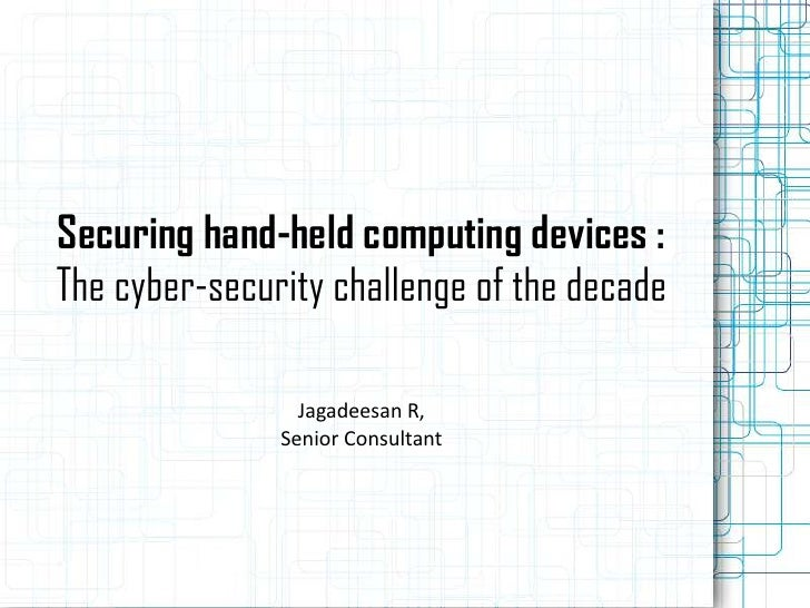 Securing hand-held computing devices :The cyber-security challenge of the decade                 Jagadeesan R,            ...