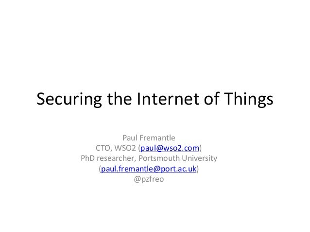 Securing	   the	   Internet	   of	   Things	    Paul	   Fremantle	    CTO,	   WSO2	   (paul@wso2.com)	    PhD	   researche...