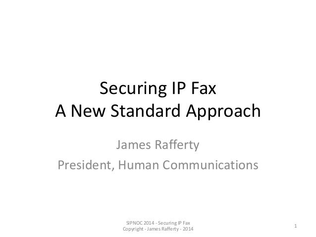 Securing IP Fax A New Standard Approach James Rafferty President, Human Communications SIPNOC 2014 - Securing IP Fax Copyr...