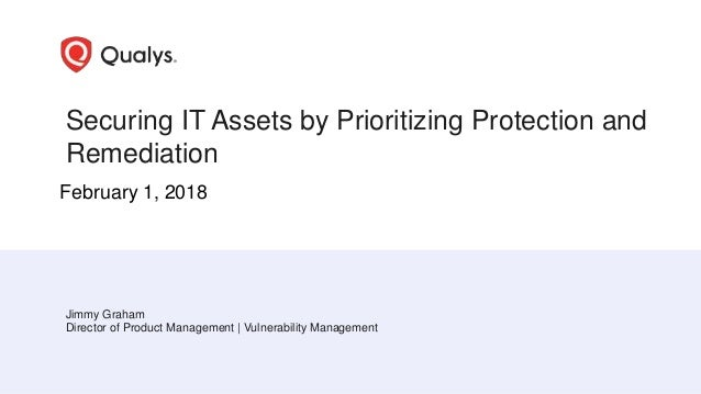 Securing IT Assets by Prioritizing Protection and Remediation Jimmy Graham Director of Product Management | Vulnerability ...