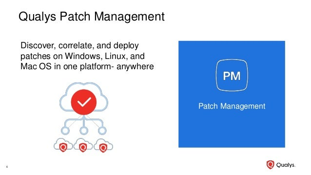 Qualys Patch Management Discover, correlate, and deploy patches on Windows, Linux, and Mac OS in one platform- anywhere 6 ...
