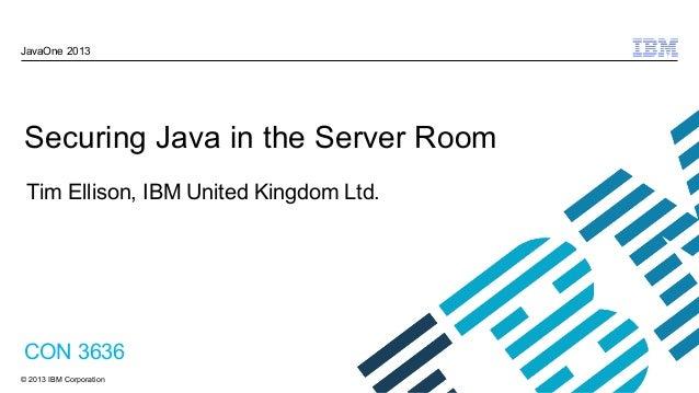 © 2013 IBM Corporation JavaOne 2013 Securing Java in the Server Room CON 3636 Tim Ellison, IBM United Kingdom Ltd.
