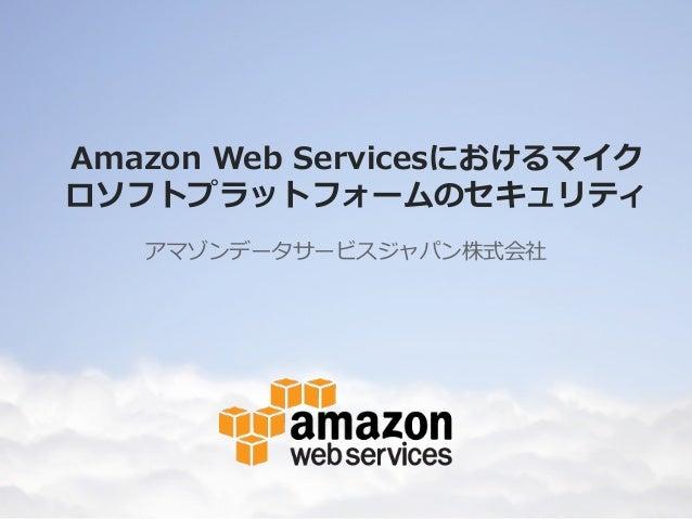 Amazon Web Servicesにおけるマイク ロソフトプラットフォームのセキュリティ アマゾンデータサービスジャパン株式会社