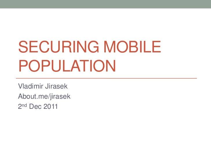 SECURING MOBILEPOPULATIONVladimir JirasekAbout.me/jirasek2nd Dec 2011